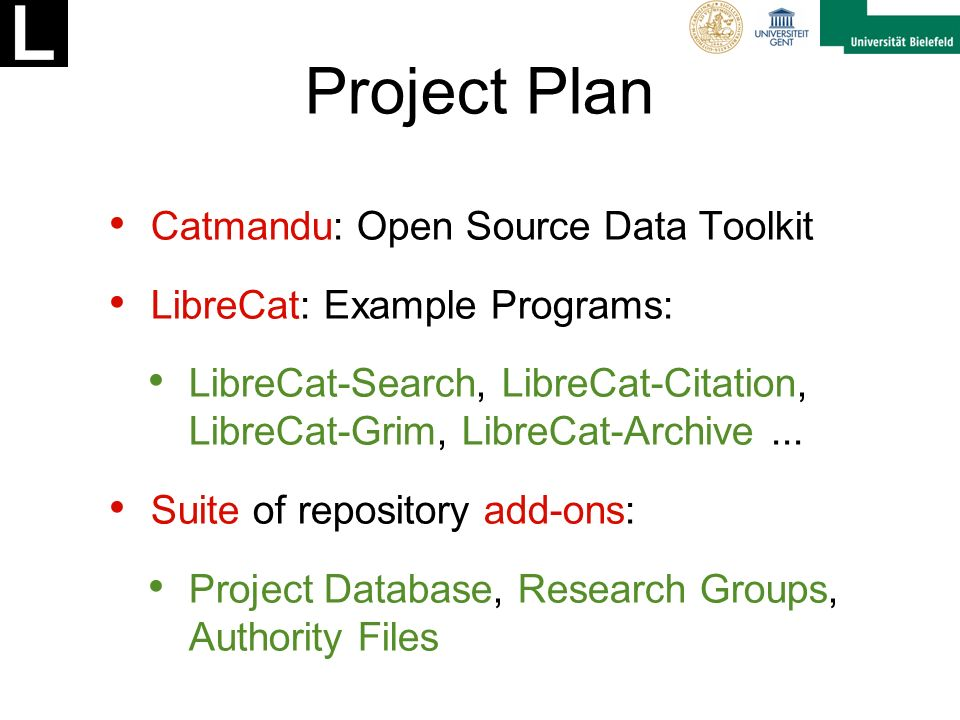 Project Plan Catmandu: Open Source Data Toolkit LibreCat: Example Programs: LibreCat-Search, LibreCat-Citation, LibreCat-Grim, LibreCat-Archive...
