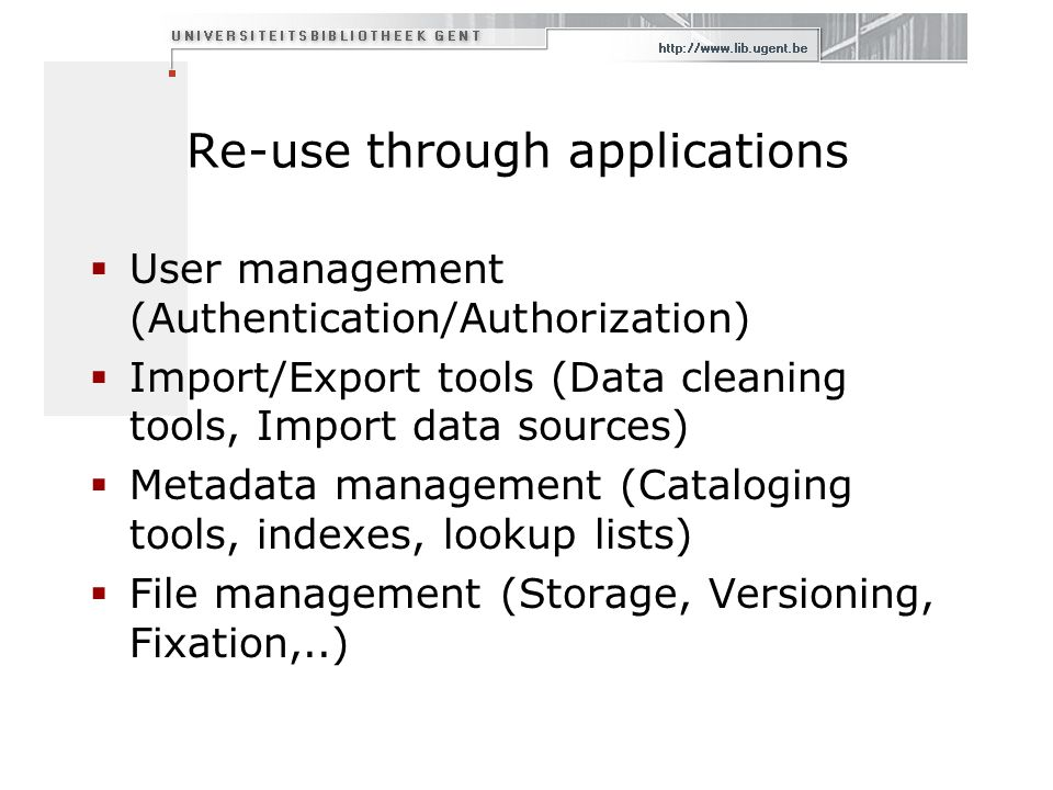 Re-use through applications User management (Authentication/Authorization) Import/Export tools (Data cleaning tools, Import data sources) Metadata management (Cataloging tools, indexes, lookup lists) File management (Storage, Versioning, Fixation,..)