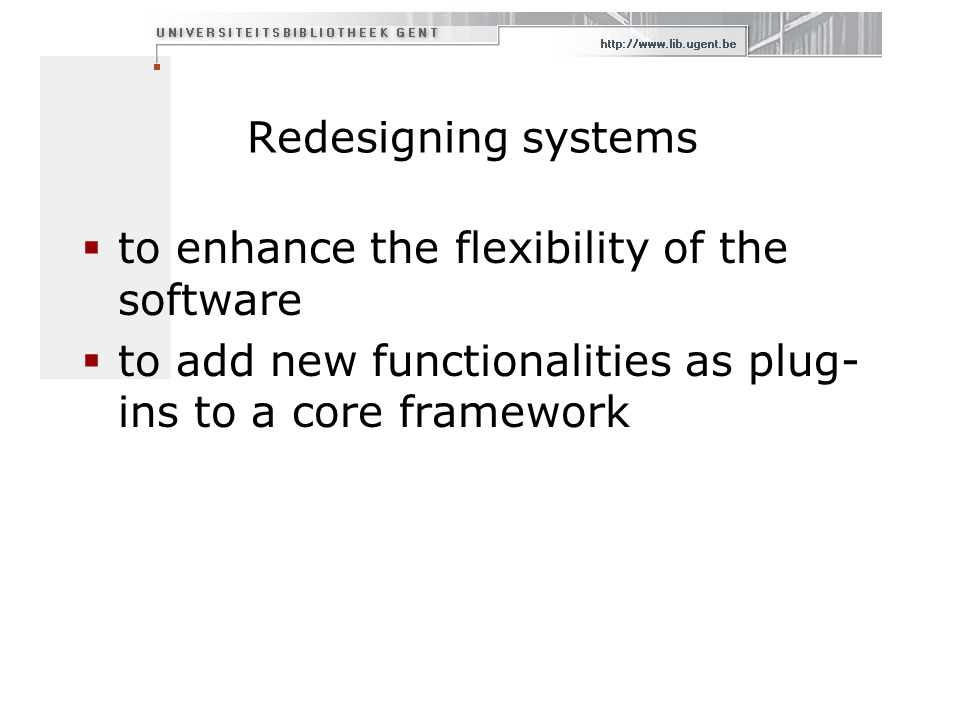 Redesigning systems to enhance the flexibility of the software to add new functionalities as plug- ins to a core framework