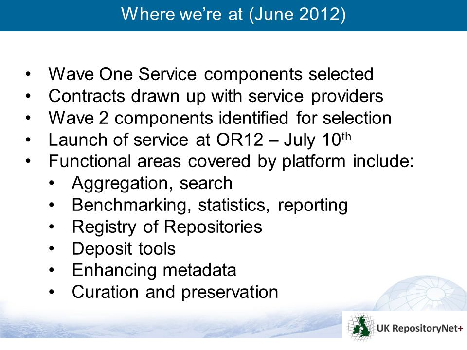 4 Wave One Service components selected Contracts drawn up with service providers Wave 2 components identified for selection Launch of service at OR12 – July 10 th Functional areas covered by platform include: Aggregation, search Benchmarking, statistics, reporting Registry of Repositories Deposit tools Enhancing metadata Curation and preservation Where were at (June 2012)