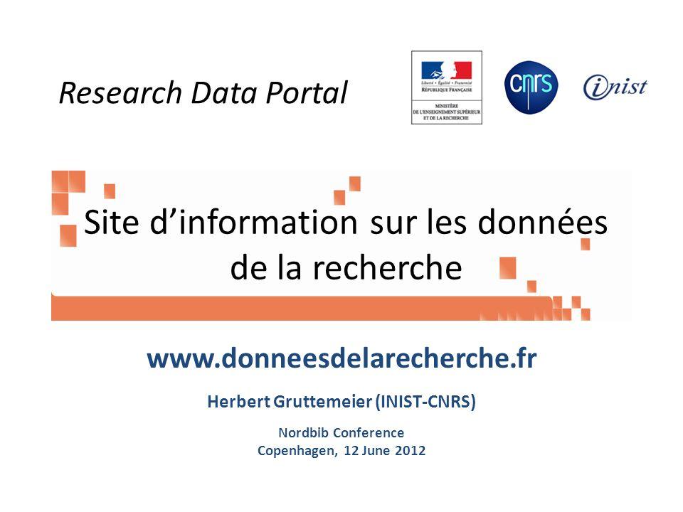 Site dinformation sur les données de la recherche www.donneesdelarecherche.fr Herbert Gruttemeier (INIST-CNRS) Nordbib Conference Copenhagen, 12 June 2012 Research Data Portal