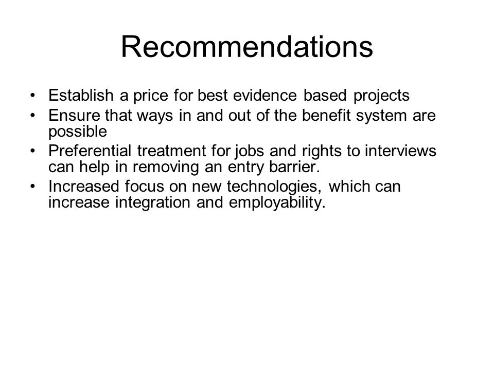 Recommendations Establish a price for best evidence based projects Ensure that ways in and out of the benefit system are possible Preferential treatment for jobs and rights to interviews can help in removing an entry barrier.