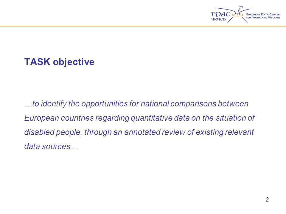2 TASK objective …to identify the opportunities for national comparisons between European countries regarding quantitative data on the situation of disabled people, through an annotated review of existing relevant data sources…