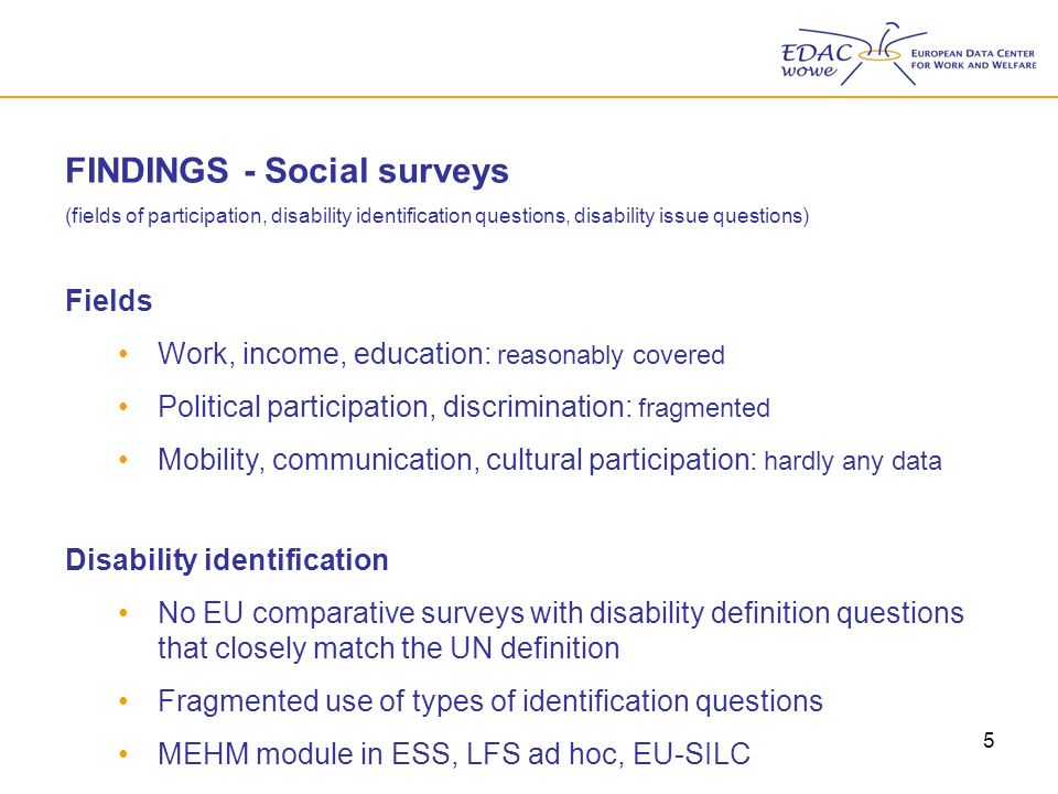 5 FINDINGS - Social surveys (fields of participation, disability identification questions, disability issue questions) Fields Work, income, education: reasonably covered Political participation, discrimination: fragmented Mobility, communication, cultural participation: hardly any data Disability identification No EU comparative surveys with disability definition questions that closely match the UN definition Fragmented use of types of identification questions MEHM module in ESS, LFS ad hoc, EU-SILC