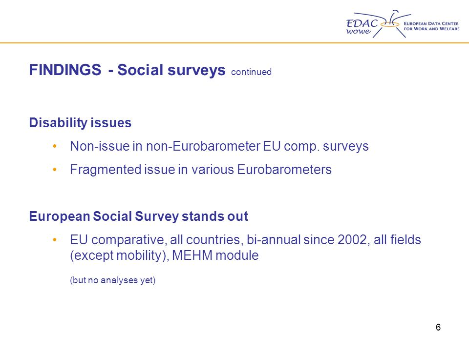 6 FINDINGS - Social surveys continued Disability issues Non-issue in non-Eurobarometer EU comp.
