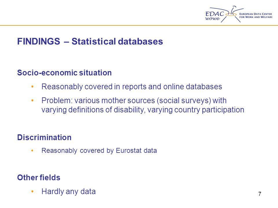 7 FINDINGS – Statistical databases Socio-economic situation Reasonably covered in reports and online databases Problem: various mother sources (social surveys) with varying definitions of disability, varying country participation Discrimination Reasonably covered by Eurostat data Other fields Hardly any data
