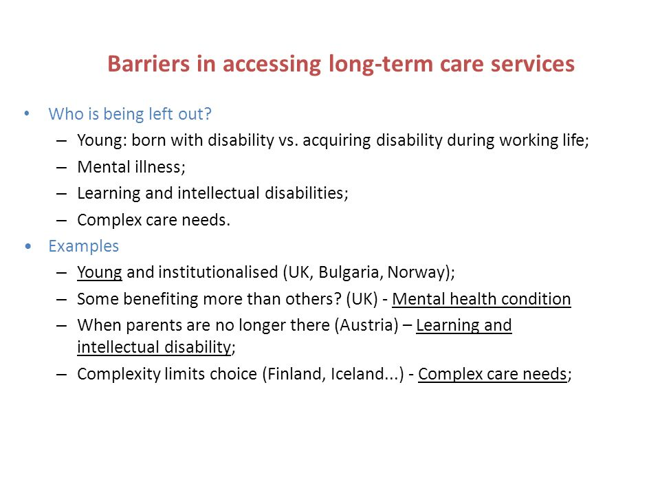 Barriers in accessing long-term care services Who is being left out? – Young: born with disability vs. acquiring disability during working life; – Men