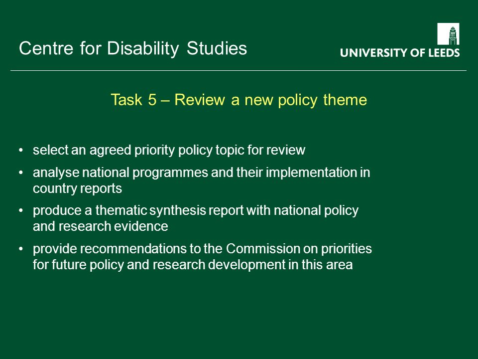 School of something FACULTY OF OTHER Centre for Disability Studies select an agreed priority policy topic for review analyse national programmes and their implementation in country reports produce a thematic synthesis report with national policy and research evidence provide recommendations to the Commission on priorities for future policy and research development in this area Task 5 – Review a new policy theme