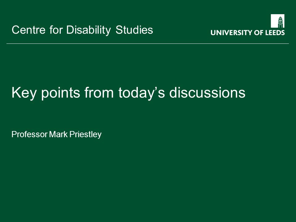 School of something FACULTY OF OTHER Centre for Disability Studies Key points from todays discussions Professor Mark Priestley