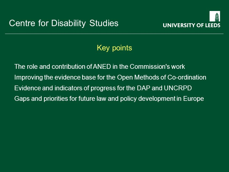 School of something FACULTY OF OTHER Centre for Disability Studies Key points The role and contribution of ANED in the Commission s work Improving the evidence base for the Open Methods of Co-ordination Evidence and indicators of progress for the DAP and UNCRPD Gaps and priorities for future law and policy development in Europe