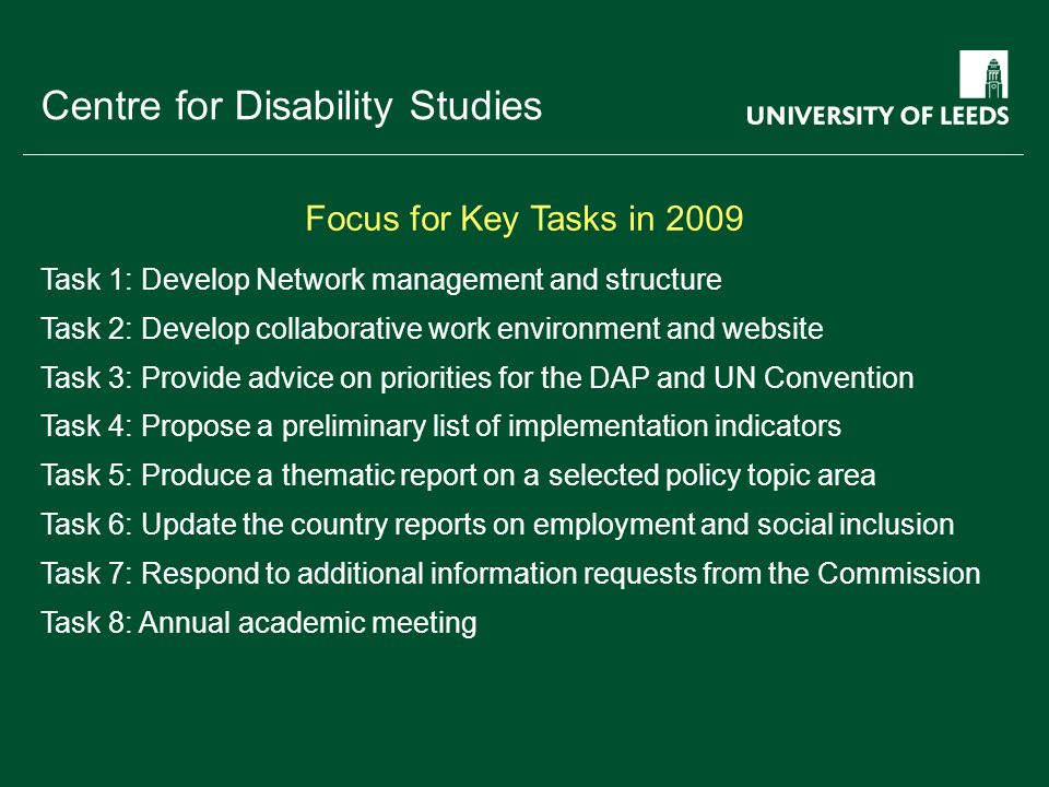 School of something FACULTY OF OTHER Centre for Disability Studies Task 1: Develop Network management and structure Task 2: Develop collaborative work environment and website Task 3: Provide advice on priorities for the DAP and UN Convention Task 4: Propose a preliminary list of implementation indicators Task 5: Produce a thematic report on a selected policy topic area Task 6: Update the country reports on employment and social inclusion Task 7: Respond to additional information requests from the Commission Task 8: Annual academic meeting Focus for Key Tasks in 2009