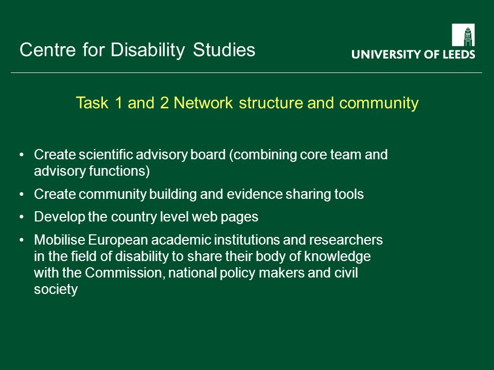School of something FACULTY OF OTHER Centre for Disability Studies Create scientific advisory board (combining core team and advisory functions) Create community building and evidence sharing tools Develop the country level web pages Mobilise European academic institutions and researchers in the field of disability to share their body of knowledge with the Commission, national policy makers and civil society Task 1 and 2 Network structure and community