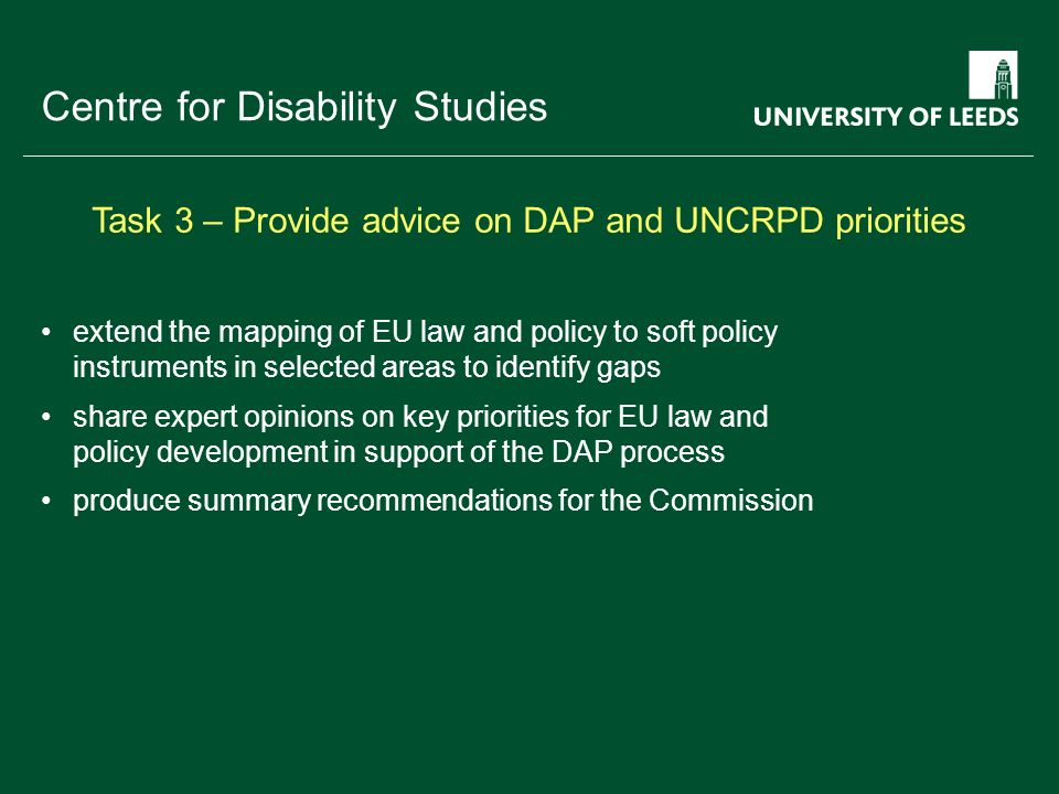 School of something FACULTY OF OTHER Centre for Disability Studies extend the mapping of EU law and policy to soft policy instruments in selected areas to identify gaps share expert opinions on key priorities for EU law and policy development in support of the DAP process produce summary recommendations for the Commission Task 3 – Provide advice on DAP and UNCRPD priorities
