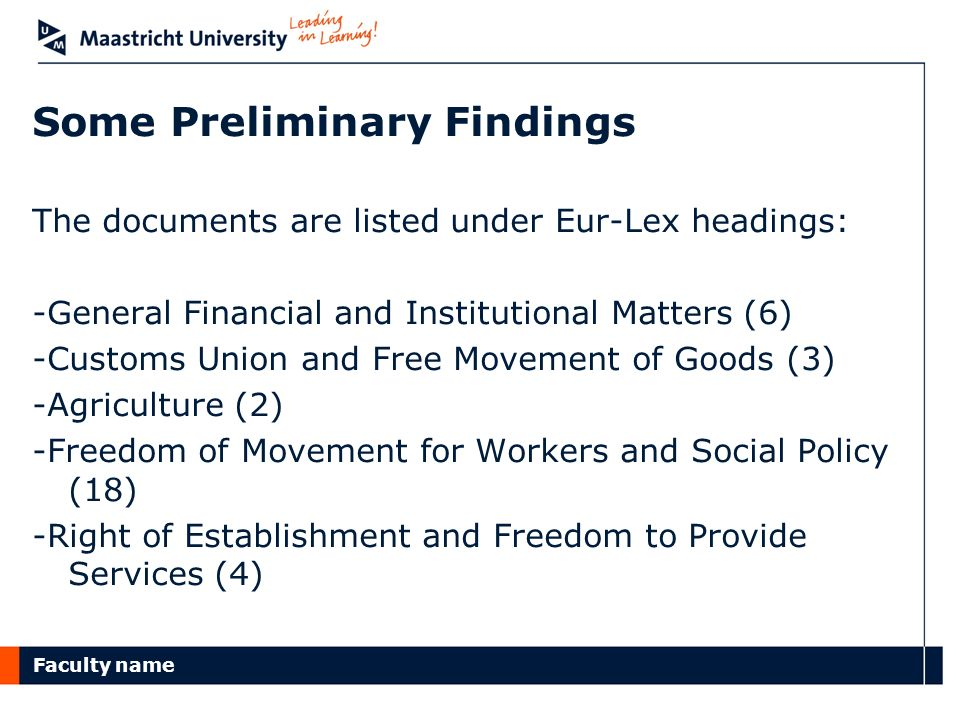 Faculty name Some Preliminary Findings The documents are listed under Eur-Lex headings: -General Financial and Institutional Matters (6) -Customs Union and Free Movement of Goods (3) -Agriculture (2) -Freedom of Movement for Workers and Social Policy (18) -Right of Establishment and Freedom to Provide Services (4)