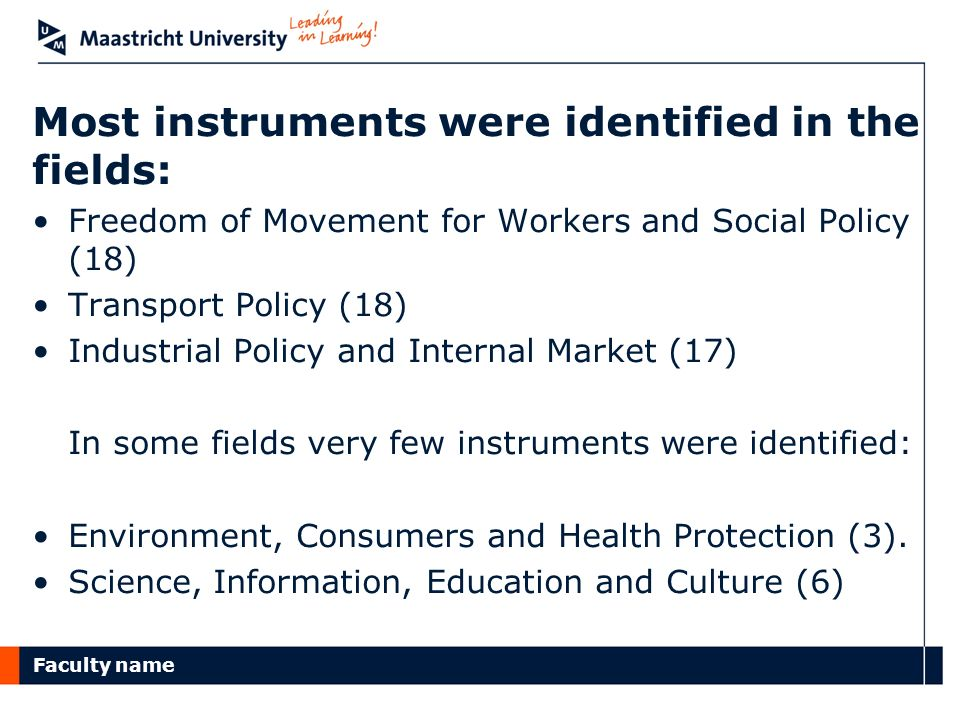 Faculty name Most instruments were identified in the fields: Freedom of Movement for Workers and Social Policy (18) Transport Policy (18) Industrial Policy and Internal Market (17) In some fields very few instruments were identified: Environment, Consumers and Health Protection (3).