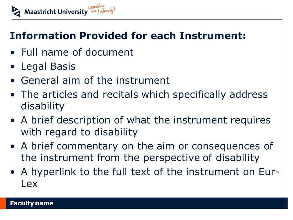 Faculty name Information Provided for each Instrument: Full name of document Legal Basis General aim of the instrument The articles and recitals which specifically address disability A brief description of what the instrument requires with regard to disability A brief commentary on the aim or consequences of the instrument from the perspective of disability A hyperlink to the full text of the instrument on Eur- Lex