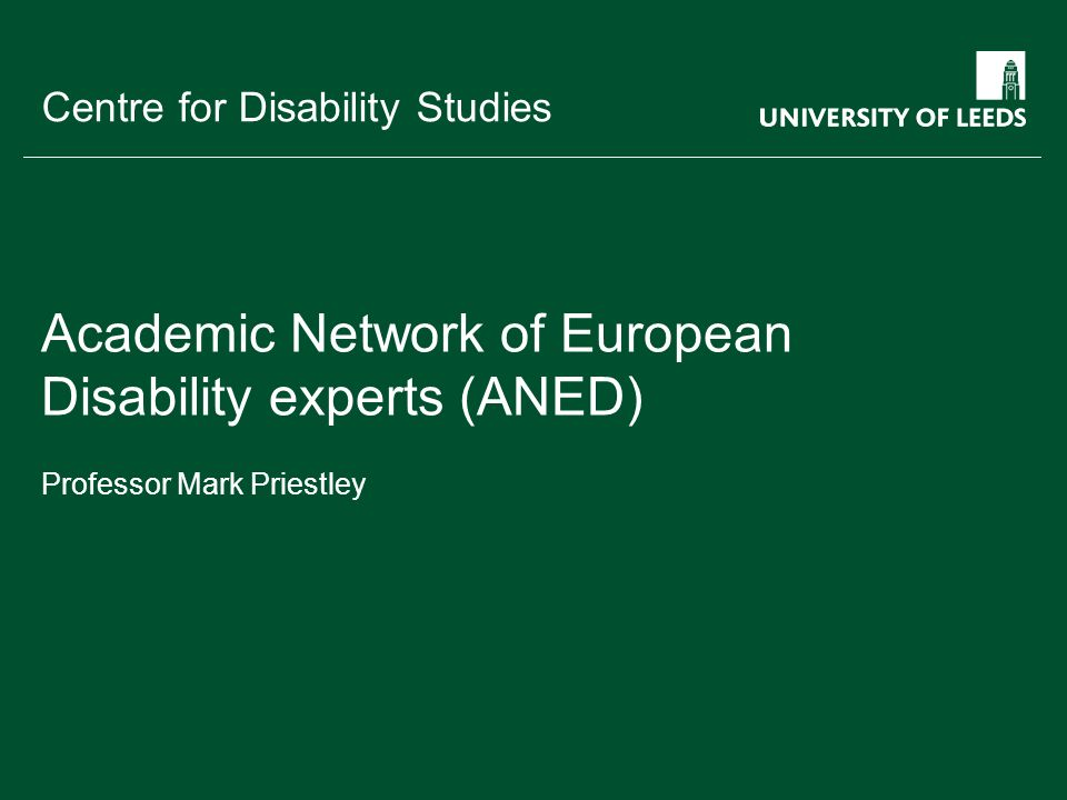 School of something FACULTY OF OTHER Centre for Disability Studies to establish and maintain a new pan-European academic network in the disability field research - policy - practice social model of disability build on the expertise of existing research centres and networks link to other research networks and monitoring projects develop the capacity of European scientific expertise in disability widening impact and public information Aims and focus