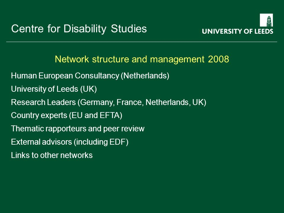 School of something FACULTY OF OTHER Centre for Disability Studies Task 1 - Network management Task 2 - collaborative work environment and website Task 3 - European disability law and policy Task 4 - comparative statistical data Task 5 - UN Convention monitoring indicators Task 6 - OMC EU Employment Strategy Task 7 - OMC social inclusion and social protection Task 8 - additional information requests Task 9 - annual academic meeting Focus for nine Key Tasks in 2008