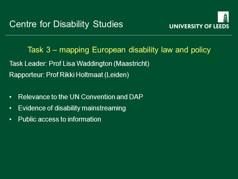 School of something FACULTY OF OTHER Centre for Disability Studies Task Leader: Prof Lisa Waddington (Maastricht) Rapporteur: Prof Rikki Holtmaat (Leiden) Relevance to the UN Convention and DAP Evidence of disability mainstreaming Public access to information Task 3 – mapping European disability law and policy