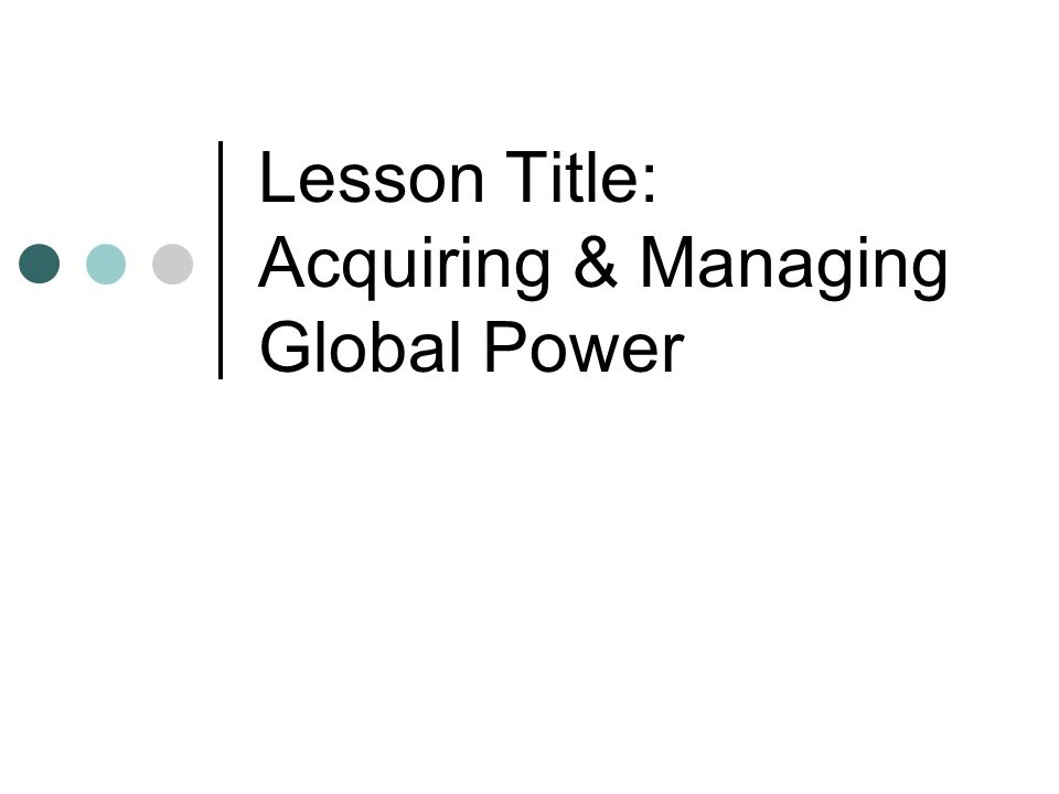 Lesson Title: Acquiring & Managing Global Power