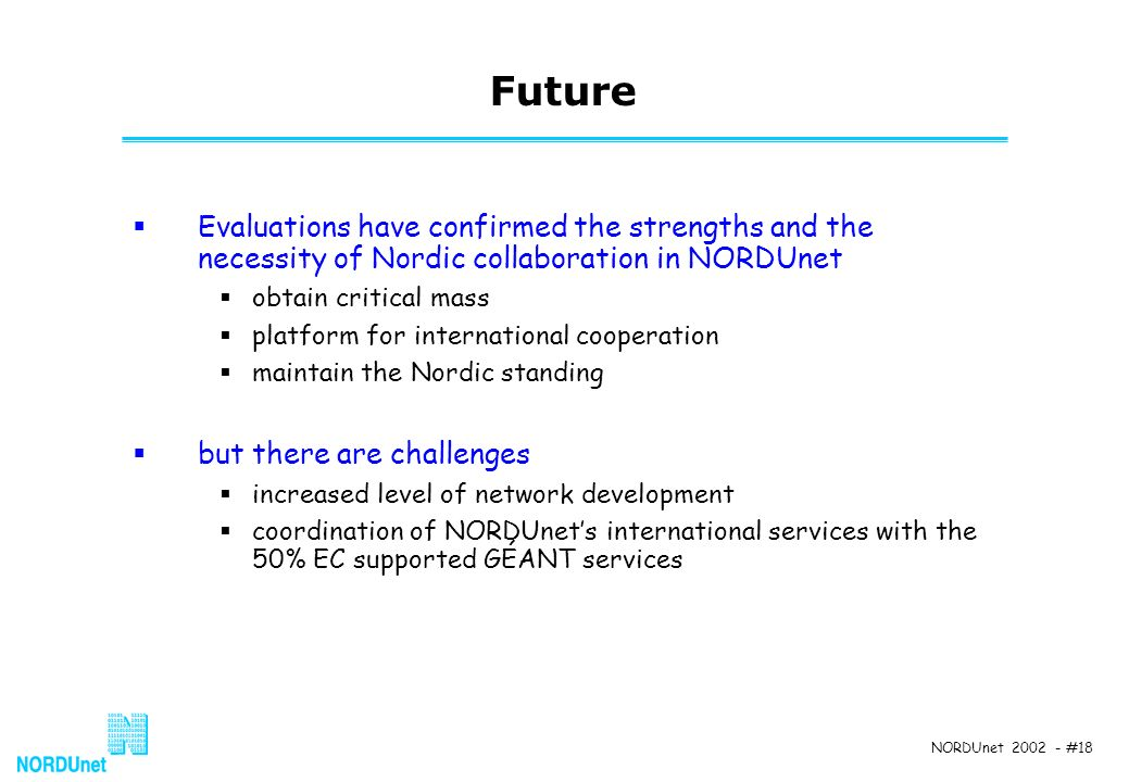 NORDUnet 2002 - #18 Future Evaluations have confirmed the strengths and the necessity of Nordic collaboration in NORDUnet obtain critical mass platfor