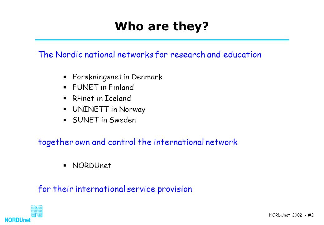 NORDUnet 2002 - #2 Who are they? The Nordic national networks for research and education Forskningsnet in Denmark FUNET in Finland RHnet in Iceland UN