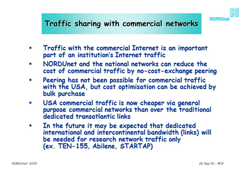 28 Sep 00 - #19NORDUnet 2000 Traffic sharing with commercial networks Traffic with the commercial Internet is an important part of an institutions Internet traffic Traffic with the commercial Internet is an important part of an institutions Internet traffic NORDUnet and the national networks can reduce the cost of commercial traffic by no-cost-exchange peering NORDUnet and the national networks can reduce the cost of commercial traffic by no-cost-exchange peering Peering has not been possible for commercial traffic with the USA, but cost optimisation can be achieved by bulk purchase Peering has not been possible for commercial traffic with the USA, but cost optimisation can be achieved by bulk purchase USA commercial traffic is now cheaper via general purpose commercial networks than over the traditional dedicated transatlantic links USA commercial traffic is now cheaper via general purpose commercial networks than over the traditional dedicated transatlantic links In the future it may be expected that dedicated international and intercontinental bandwidth (links) will be needed for research network traffic only (ex.