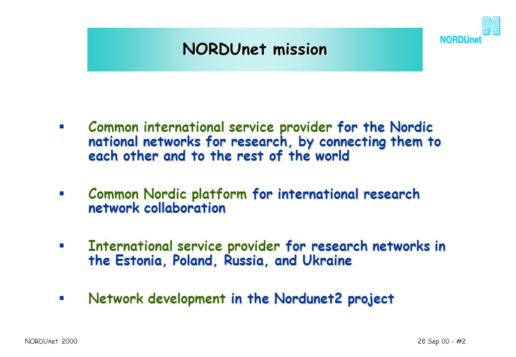 28 Sep 00 - #2NORDUnet 2000 NORDUnet mission for the Nordic national networks for research, by connecting them to each other and to the rest of the world Common international service provider for the Nordic national networks for research, by connecting them to each other and to the rest of the world for international research network collaboration Common Nordic platform for international research network collaboration for research networks in the Estonia, Poland, Russia, and Ukraine International service provider for research networks in the Estonia, Poland, Russia, and Ukraine in the Nordunet2 project Network development in the Nordunet2 project