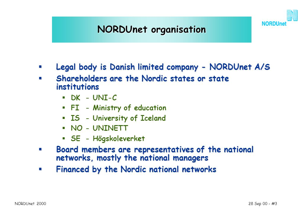 28 Sep 00 - #3NORDUnet 2000 NORDUnet organisation Legal body is Danish limited company - NORDUnet A/S Legal body is Danish limited company - NORDUnet A/S Shareholders are the Nordic states or state institutions Shareholders are the Nordic states or state institutions DK - UNI-C FI - Ministry of education IS - University of Iceland NO - UNINETT SE - Högskoleverket Board members are representatives of the national networks, mostly the national managers Board members are representatives of the national networks, mostly the national managers Financed by the Nordic national networks Financed by the Nordic national networks