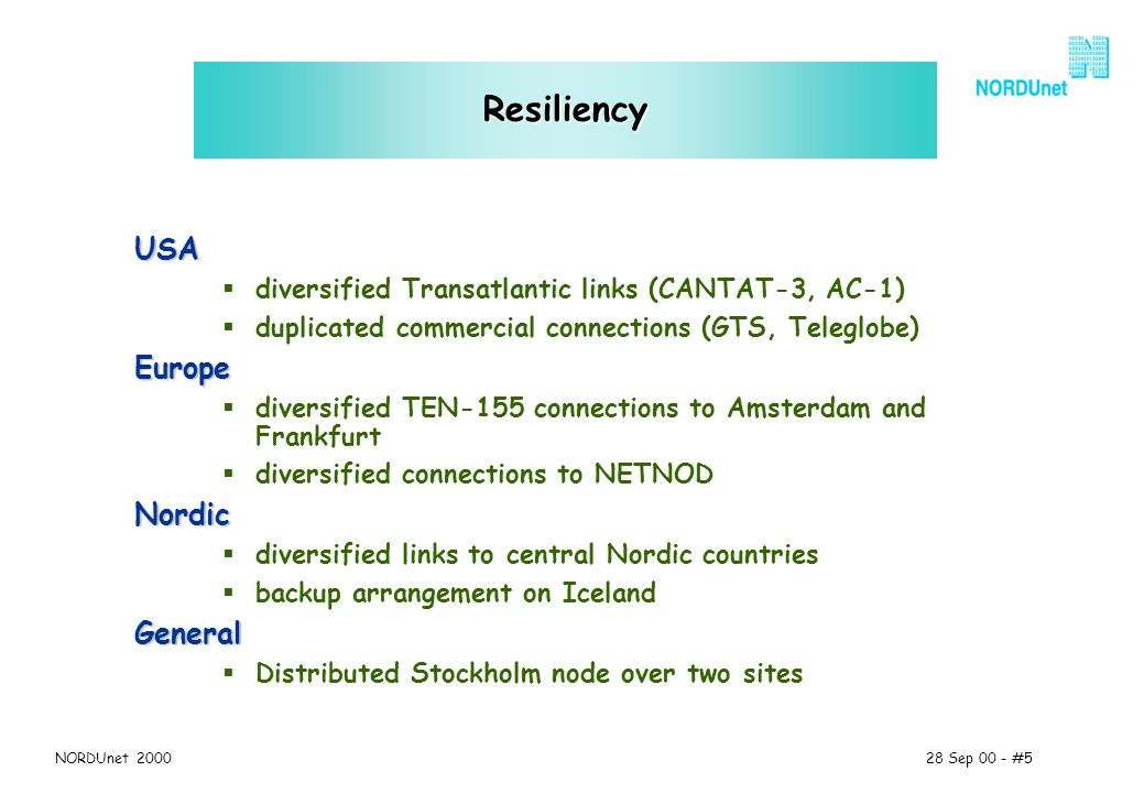 28 Sep 00 - #5NORDUnet 2000 Resiliency USA diversified Transatlantic links (CANTAT-3, AC-1) duplicated commercial connections (GTS, Teleglobe)Europe diversified TEN-155 connections to Amsterdam and Frankfurt diversified connections to NETNODNordic diversified links to central Nordic countries backup arrangement on IcelandGeneral Distributed Stockholm node over two sites