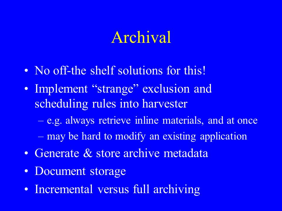 Archive metadata - examples MD5 checksum –duplicate control of the archive –authentication of archived materials –unique access key (used as URN/NBN) Document size & location (old & new) Time stamp –when was the document retrieved –single point in time, or a period