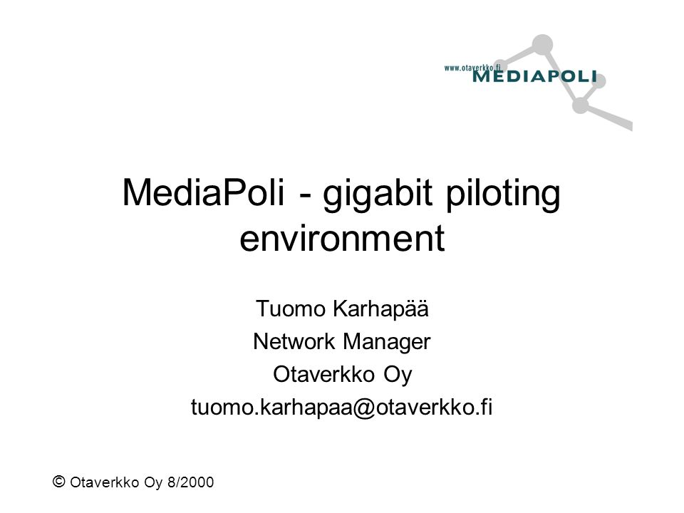 © Otaverkko Oy 8/2000 MediaPoli - gigabit piloting environment Tuomo Karhapää Network Manager Otaverkko Oy tuomo.karhapaa@otaverkko.fi