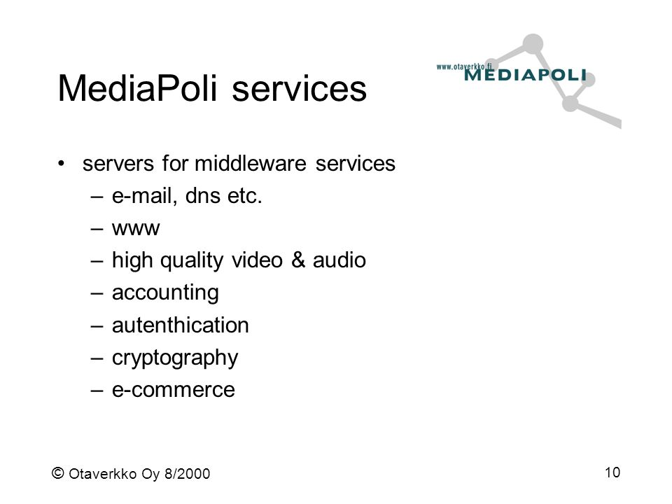 © Otaverkko Oy 8/2000 10 MediaPoli services servers for middleware services –e-mail, dns etc. –www –high quality video & audio –accounting –autenthica