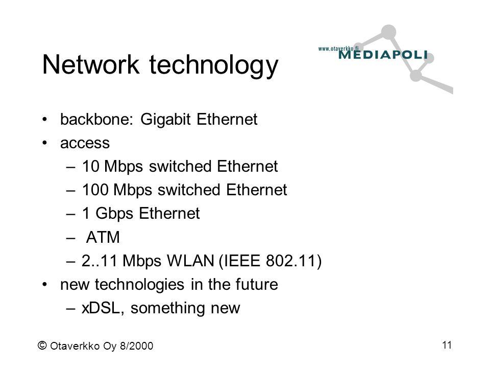 © Otaverkko Oy 8/2000 11 Network technology backbone: Gigabit Ethernet access –10 Mbps switched Ethernet –100 Mbps switched Ethernet –1 Gbps Ethernet