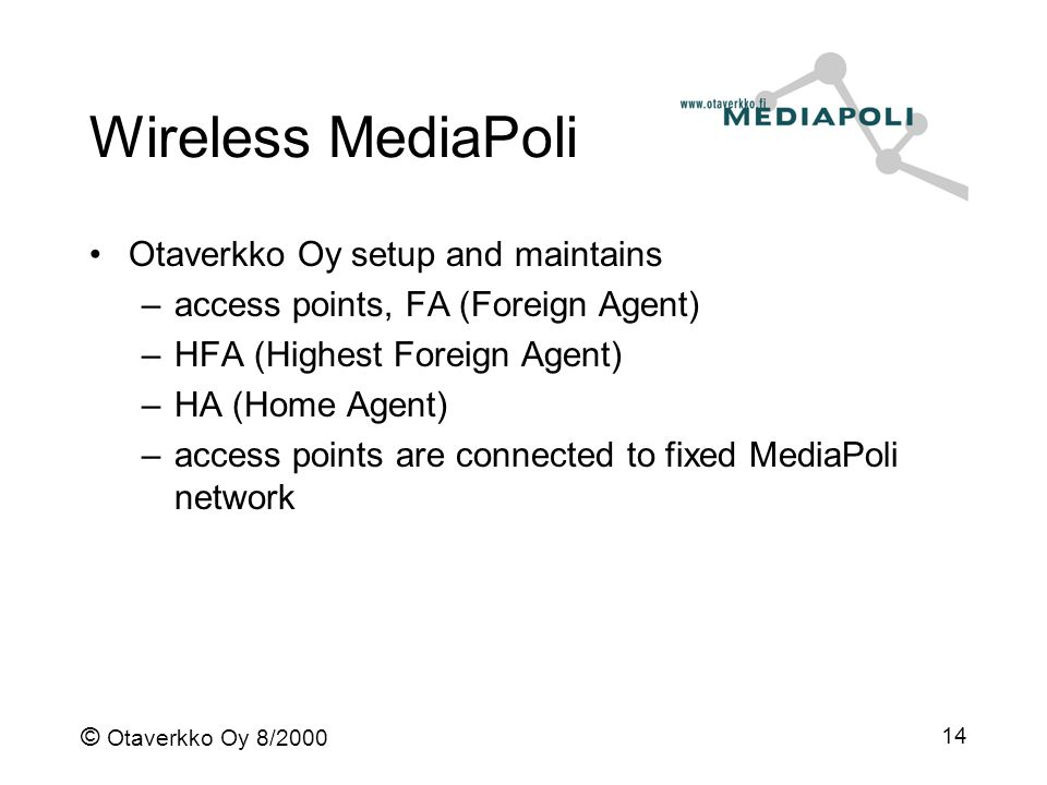 © Otaverkko Oy 8/2000 14 Wireless MediaPoli Otaverkko Oy setup and maintains –access points, FA (Foreign Agent) –HFA (Highest Foreign Agent) –HA (Home