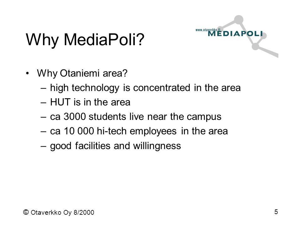© Otaverkko Oy 8/2000 5 Why MediaPoli? Why Otaniemi area? –high technology is concentrated in the area –HUT is in the area –ca 3000 students live near