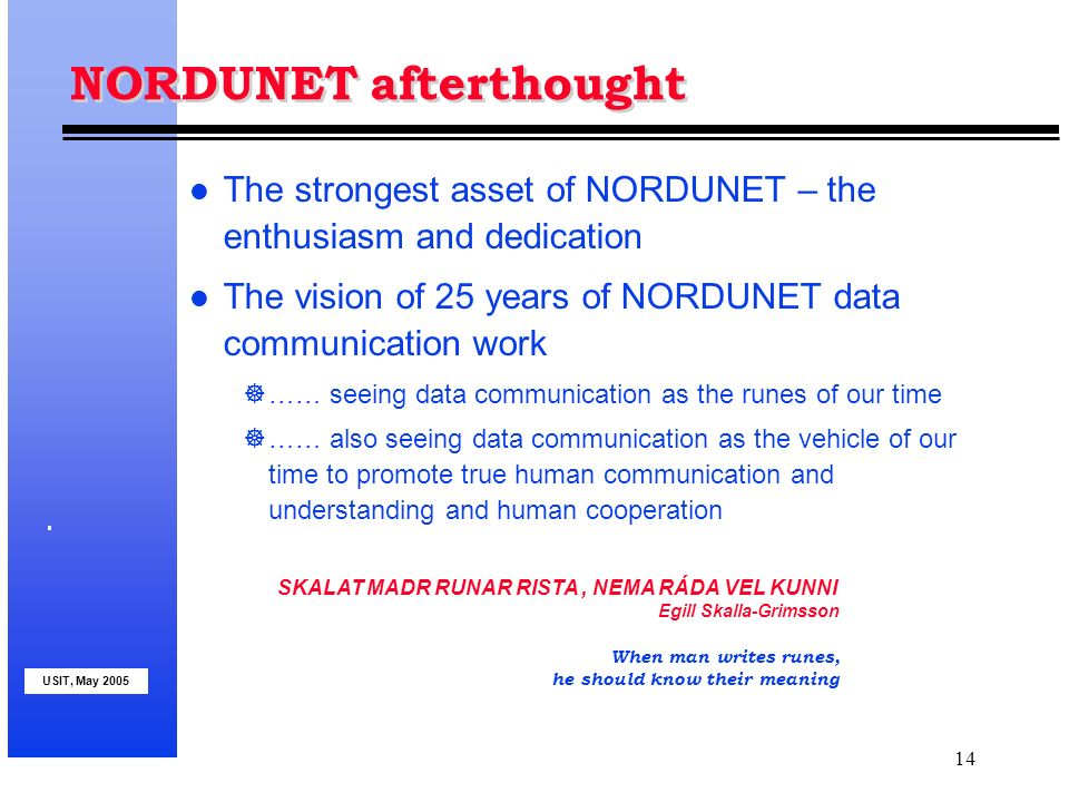USIT, May 2005 14 NORDUNET afterthought l The strongest asset of NORDUNET – the enthusiasm and dedication l The vision of 25 years of NORDUNET data communication work …… seeing data communication as the runes of our time …… also seeing data communication as the vehicle of our time to promote true human communication and understanding and human cooperation SKALAT MADR RUNAR RISTA, NEMA RÁDA VEL KUNNI Egill Skalla-Grimsson When man writes runes, he should know their meaning