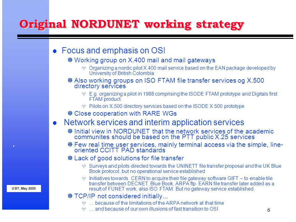 USIT, May 2005 6 Original NORDUNET working strategy l Focus and emphasis on OSI Working group on X.400 mail and mail gateways Organizing a nordic pilot X.400 mail service based on the EAN package developed by University of British Colombia Also working groups on ISO FTAM file transfer services og X.500 directory services E.g.