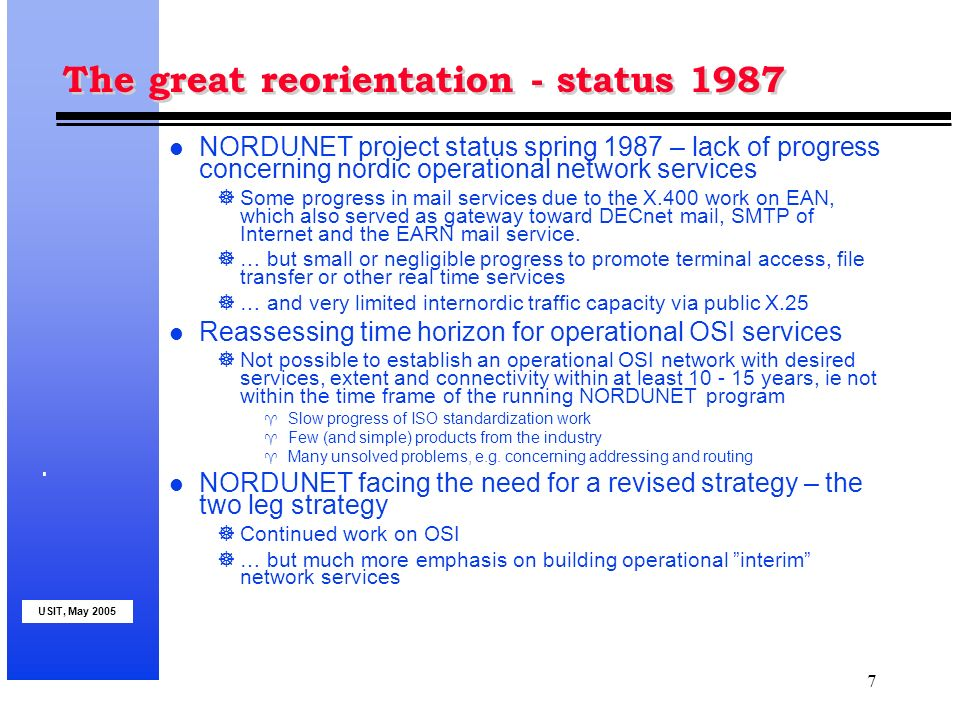 USIT, May 2005 7 The great reorientation - status 1987 l NORDUNET project status spring 1987 – lack of progress concerning nordic operational network services Some progress in mail services due to the X.400 work on EAN, which also served as gateway toward DECnet mail, SMTP of Internet and the EARN mail service.
