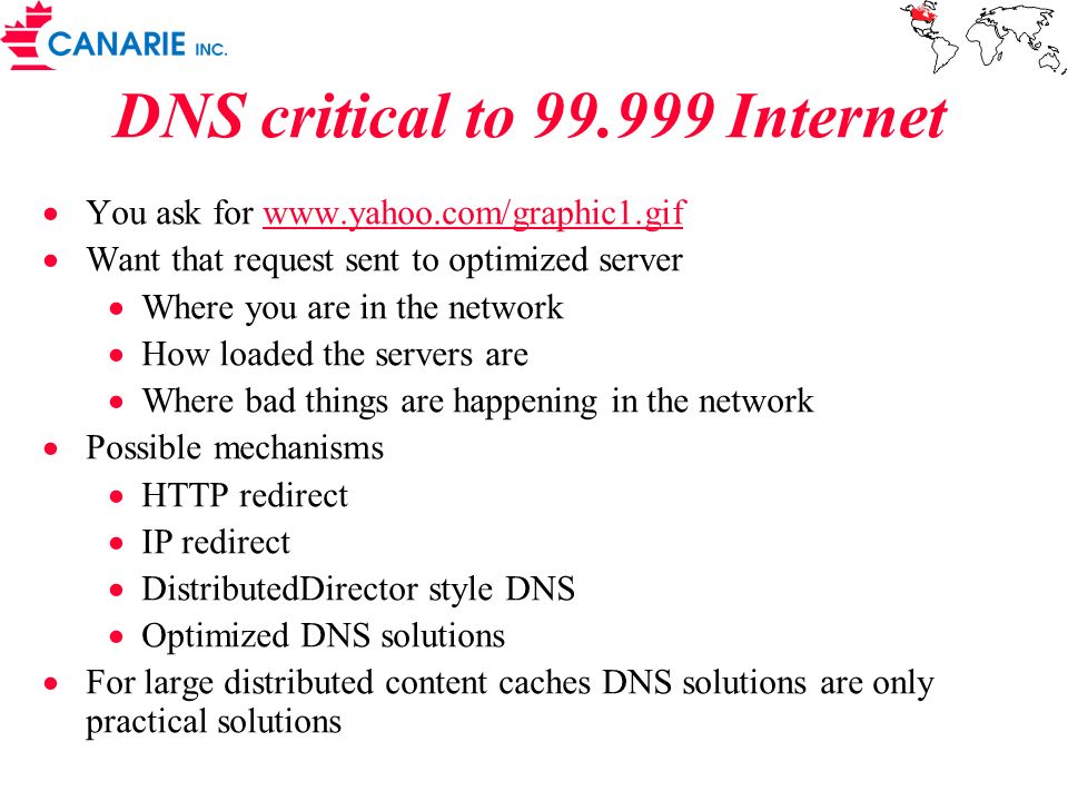 DNS critical to 99.999 Internet You ask for www.yahoo.com/graphic1.gifwww.yahoo.com/graphic1.gif Want that request sent to optimized server Where you