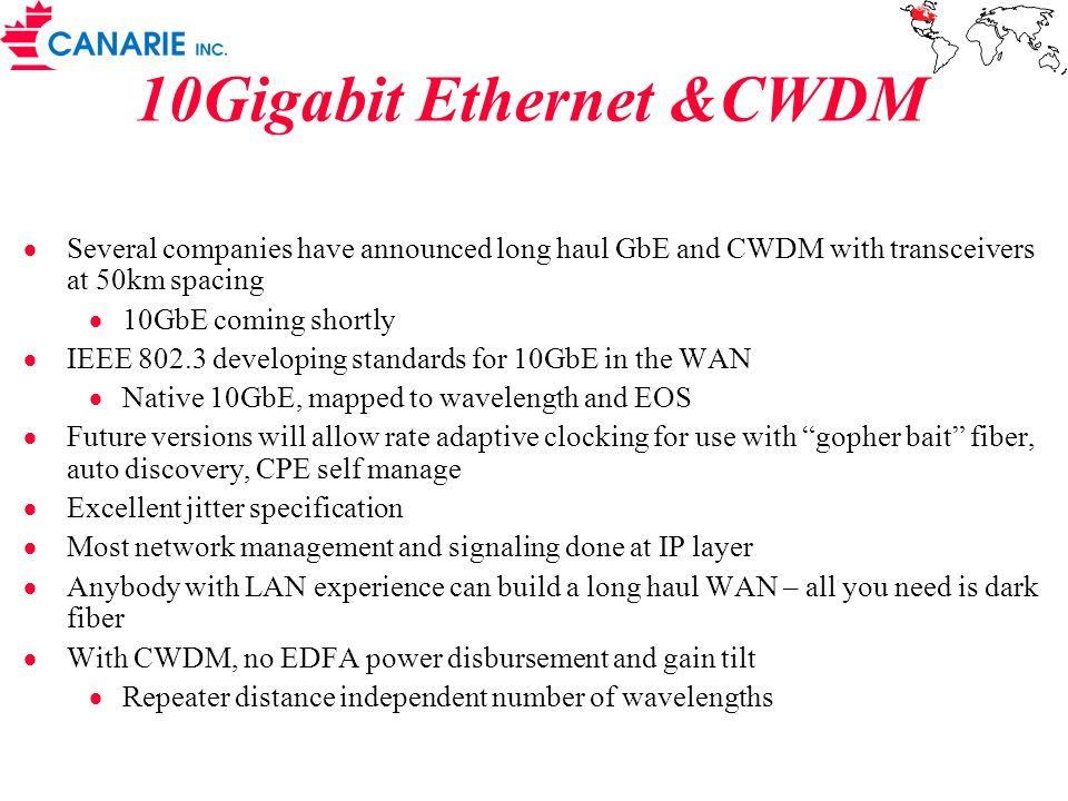 10Gigabit Ethernet &CWDM Several companies have announced long haul GbE and CWDM with transceivers at 50km spacing 10GbE coming shortly IEEE 802.3 dev