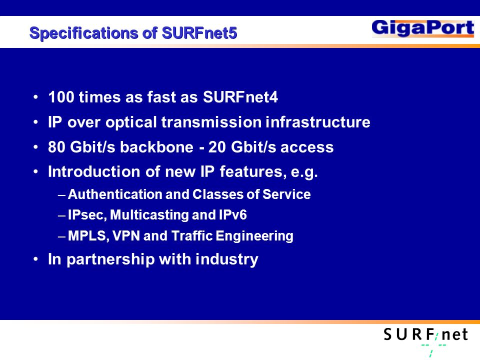Specifications of SURFnet5 100 times as fast as SURFnet4 IP over optical transmission infrastructure 80 Gbit/s backbone - 20 Gbit/s access Introduction of new IP features, e.g.