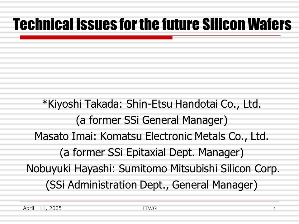 April 11, 2005 ITWG1 Technical issues for the future Silicon Wafers *Kiyoshi Takada: Shin-Etsu Handotai Co., Ltd.