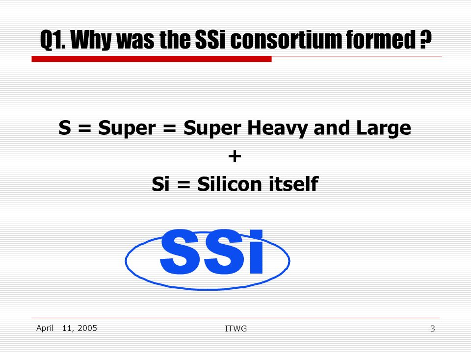 April 11, 2005 ITWG3 Q1. Why was the SSi consortium formed ? S = Super = Super Heavy and Large + Si = Silicon itself SSi
