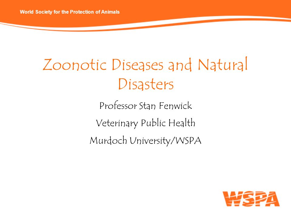 World Society for the Protection of Animals Zoonotic Diseases and Natural Disasters Professor Stan Fenwick Veterinary Public Health Murdoch University