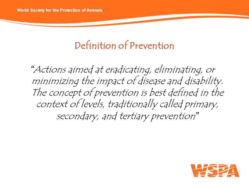 World Society for the Protection of Animals Definition of Prevention Actions aimed at eradicating, eliminating, or minimizing the impact of disease an