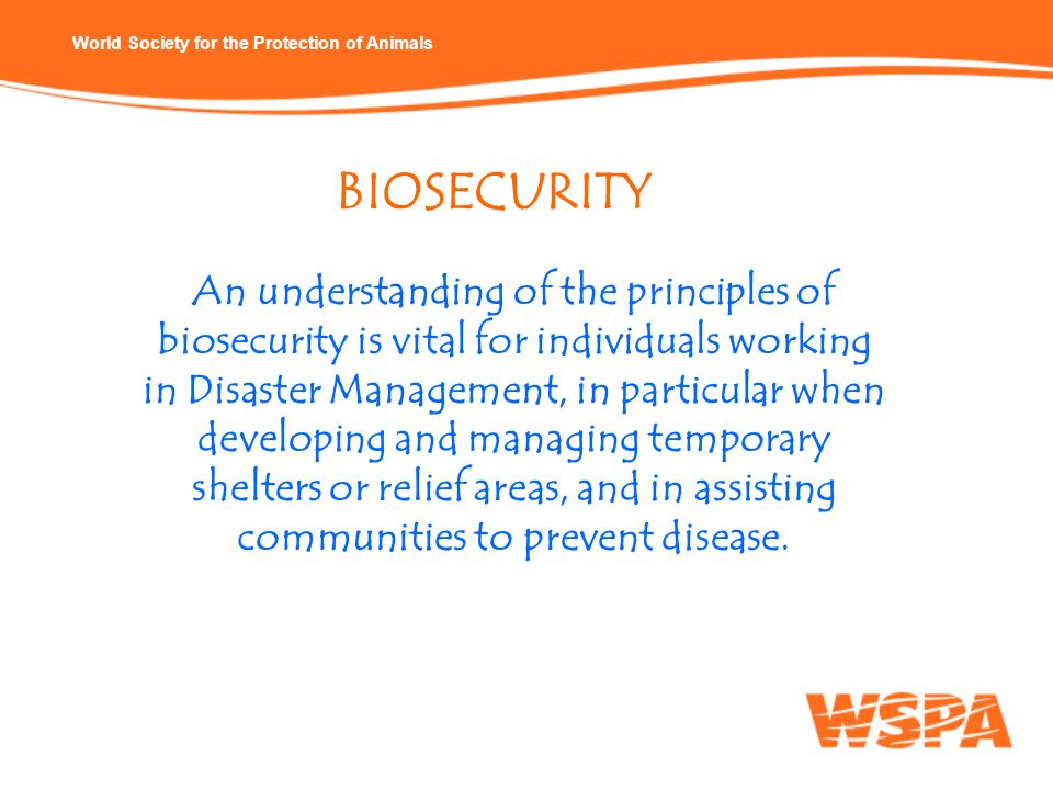 World Society for the Protection of Animals BIOSECURITY An understanding of the principles of biosecurity is vital for individuals working in Disaster