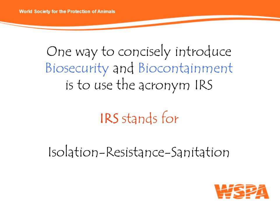 World Society for the Protection of Animals One way to concisely introduce Biosecurity and Biocontainment is to use the acronym IRS IRS stands for Iso