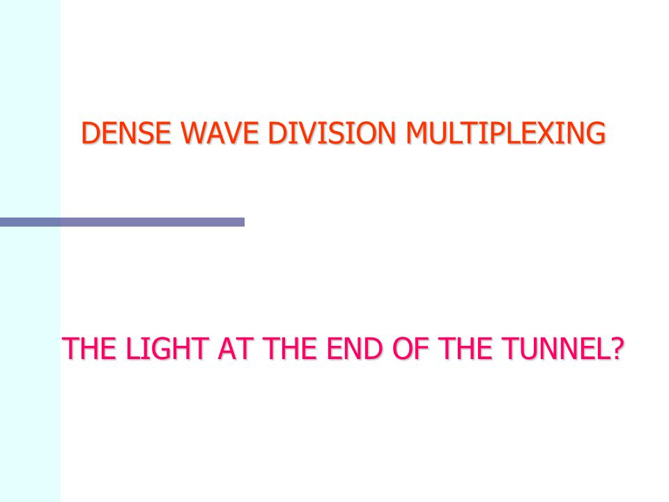 THE LIGHT AT THE END OF THE TUNNEL DENSE WAVE DIVISION MULTIPLEXING