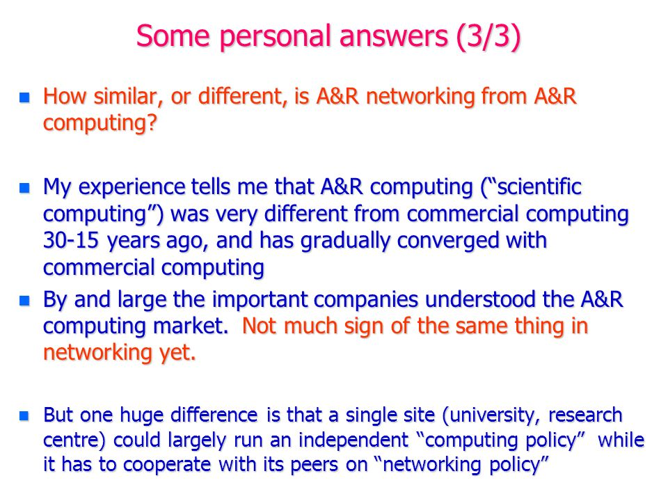 Some personal answers (3/3) n How similar, or different, is A&R networking from A&R computing? n My experience tells me that A&R computing (scientific